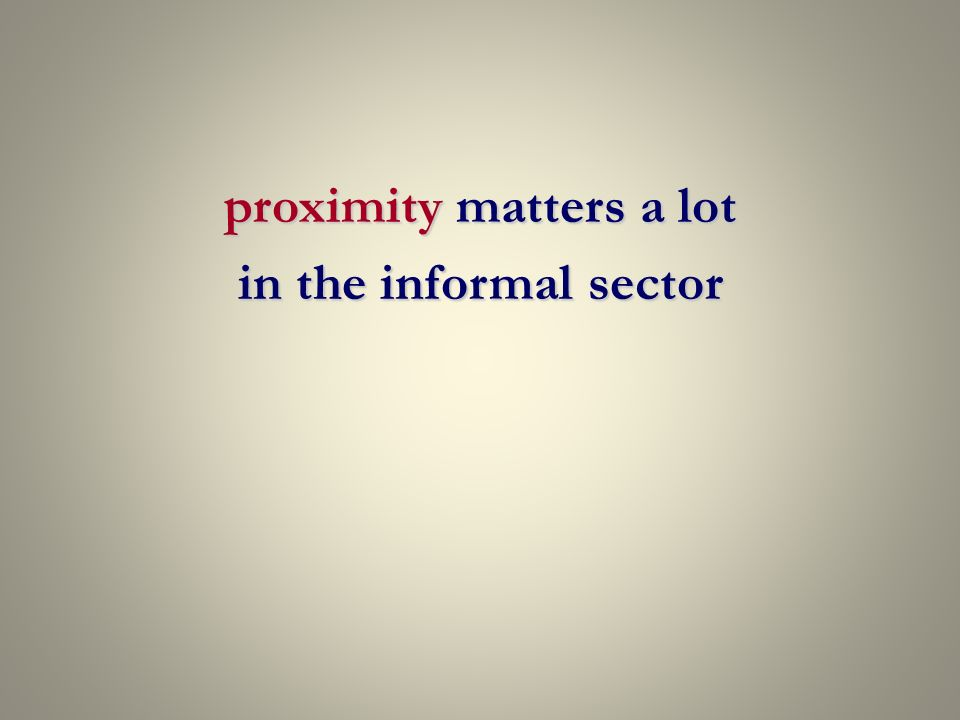 proximity matters a lot in the informal sector