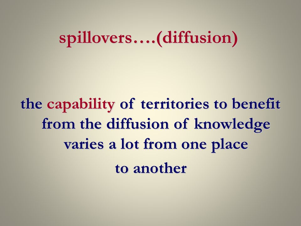 spillovers….(diffusion) the capability of territories to benefit from the diffusion of knowledge varies a lot from one place to another