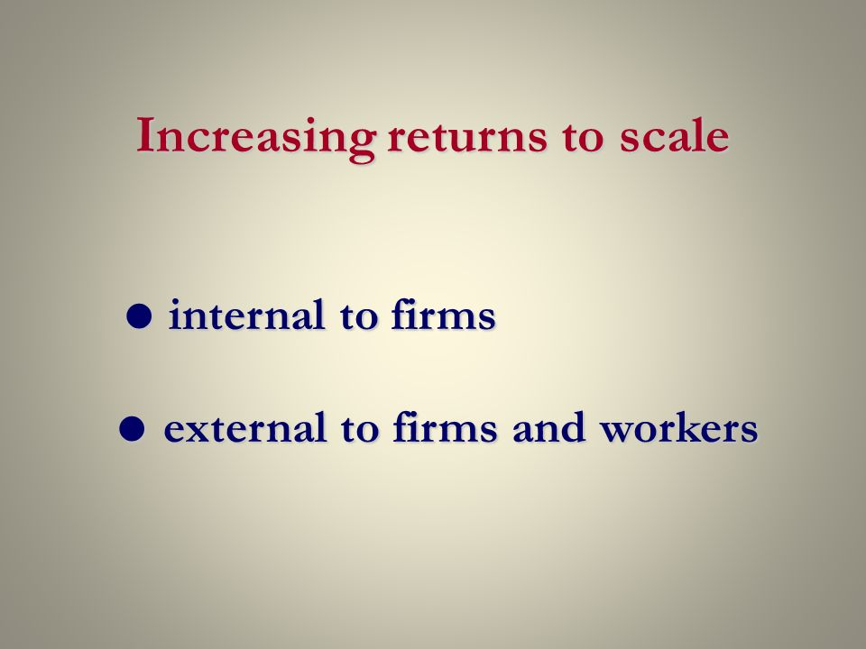 Increasing returns to scale internal to firms internal to firms external to firms and workers external to firms and workers