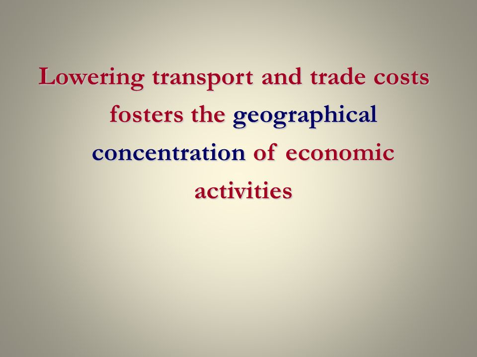 Lowering transport and trade costs fosters the geographical concentration of economic activities