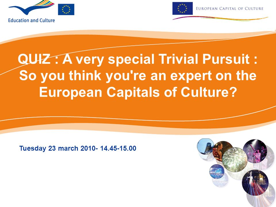 QUIZ : A very special Trivial Pursuit : So you think you're an expert on the European Capitals of Culture? Tuesday 23 march 2010- 14.45-15.00