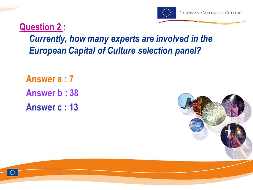 Question 2 : Currently, how many experts are involved in the European Capital of Culture selection panel? Answer a : 7 Answer b : 38 Answer c : 13