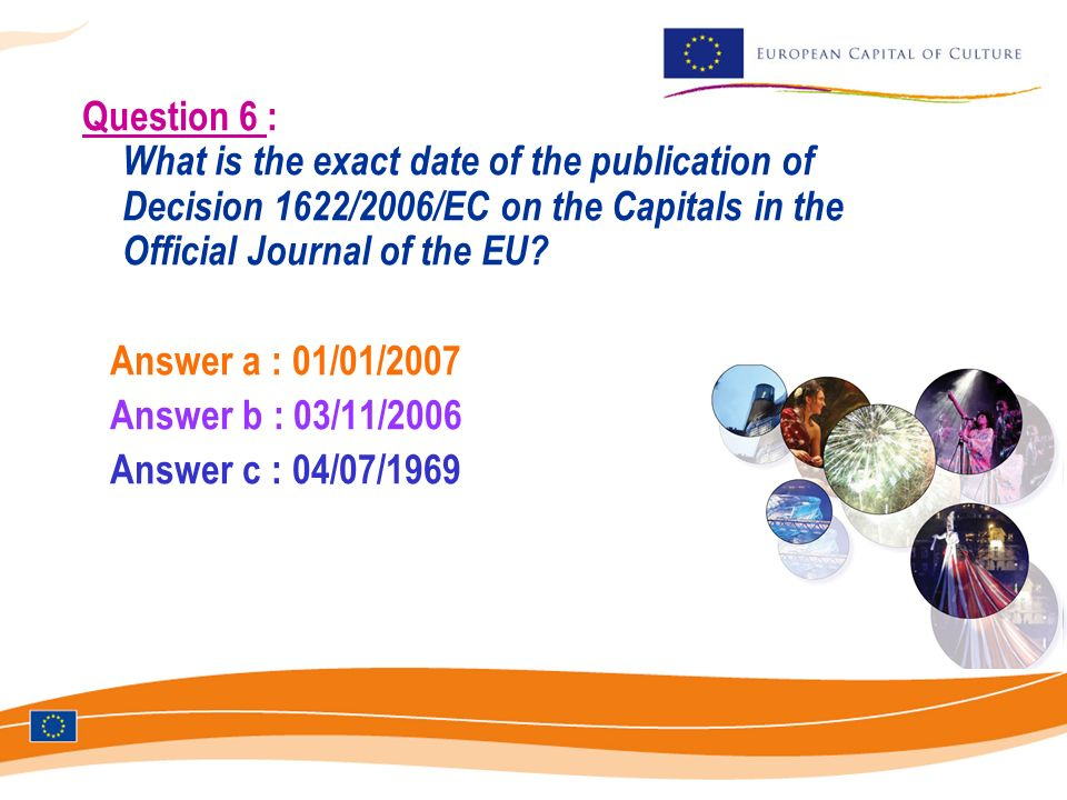 Question 6 : What is the exact date of the publication of Decision 1622/2006/EC on the Capitals in the Official Journal of the EU? Answer a : 01/01/20