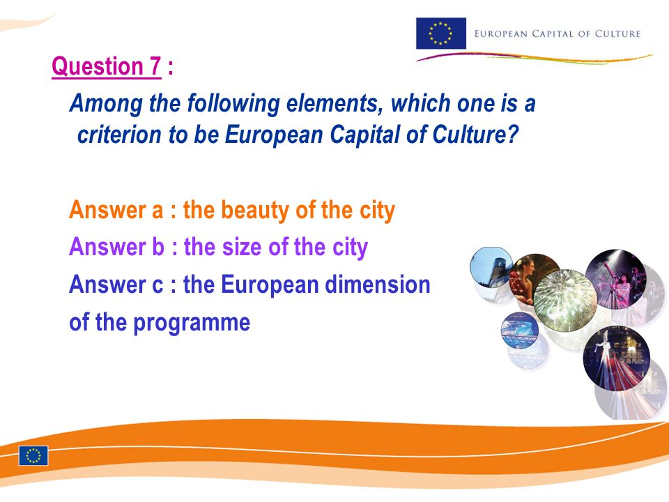 Question 7 : Among the following elements, which one is a criterion to be European Capital of Culture? Answer a : the beauty of the city Answer b : th