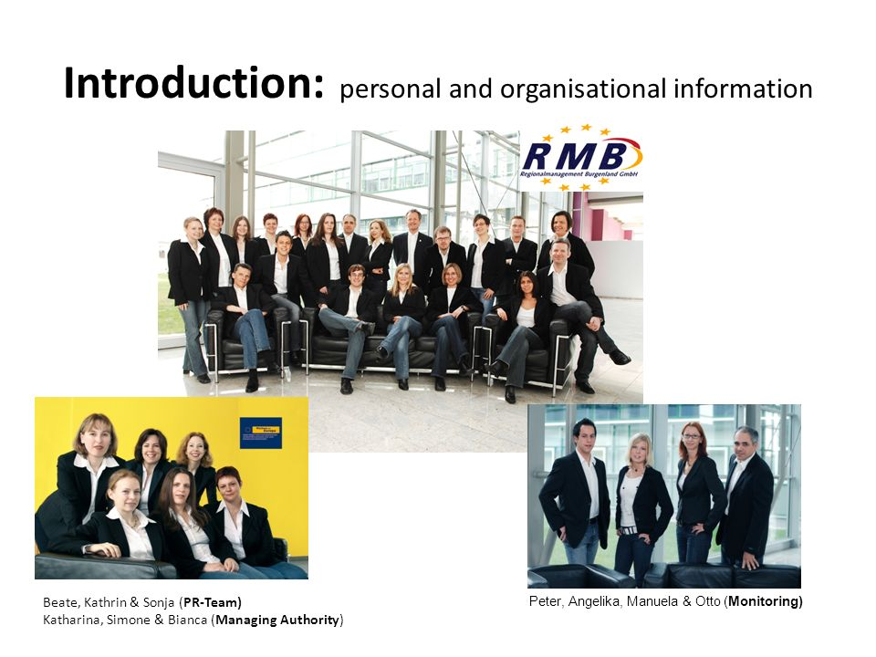 Introduction: personal and organisational information Beate, Kathrin & Sonja (PR-Team) Katharina, Simone & Bianca (Managing Authority) Peter, Angelika, Manuela & Otto (Monitoring)