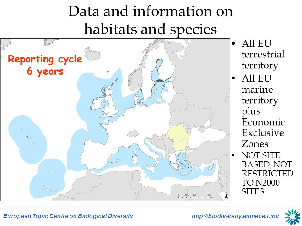 European Topic Centre on Biological Diversity http://biodiversity.eionet.eu.int/ Data and information on habitats and species All EU terrestrial territory All EU marine territory plus Economic Exclusive Zones NOT SITE BASED, NOT RESTRICTED TO N2000 SITES Reporting cycle 6 years