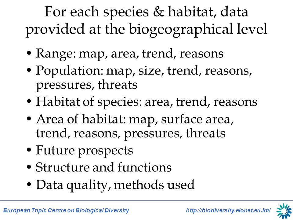 European Topic Centre on Biological Diversity http://biodiversity.eionet.eu.int/ For each species & habitat, data provided at the biogeographical level Range: map, area, trend, reasons Population: map, size, trend, reasons, pressures, threats Habitat of species: area, trend, reasons Area of habitat: map, surface area, trend, reasons, pressures, threats Future prospects Structure and functions Data quality, methods used