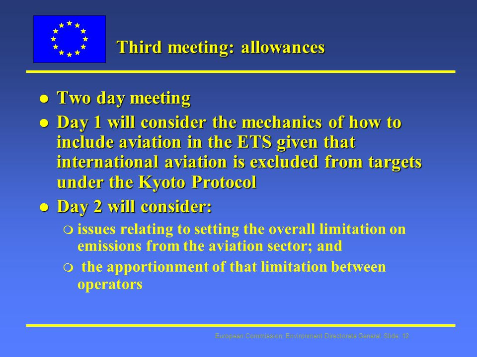 European Commission: Environment Directorate General Slide: 12 Third meeting: allowances l Two day meeting l Day 1 will consider the mechanics of how to include aviation in the ETS given that international aviation is excluded from targets under the Kyoto Protocol l Day 2 will consider: m issues relating to setting the overall limitation on emissions from the aviation sector; and m the apportionment of that limitation between operators