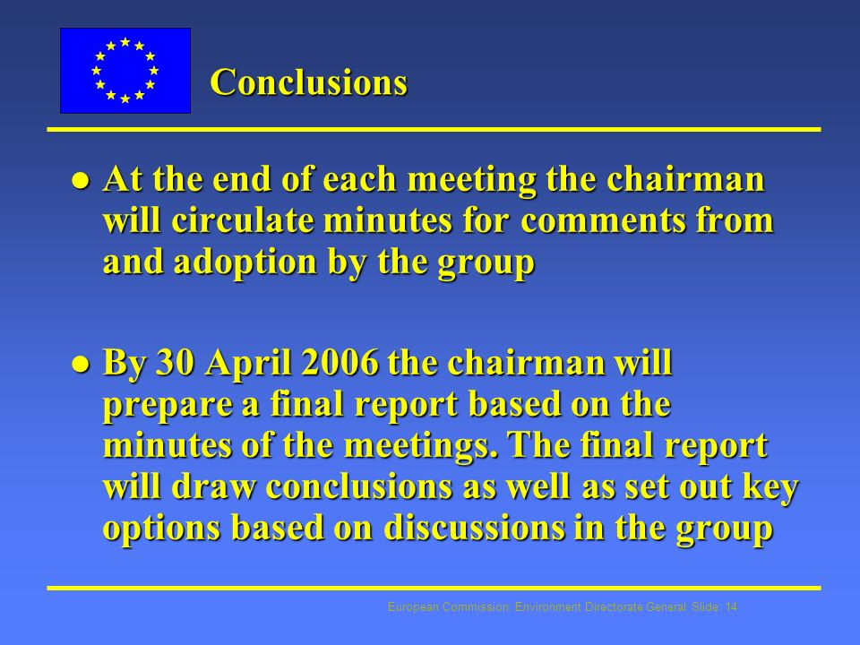 European Commission: Environment Directorate General Slide: 14 Conclusions l At the end of each meeting the chairman will circulate minutes for comments from and adoption by the group l By 30 April 2006 the chairman will prepare a final report based on the minutes of the meetings.