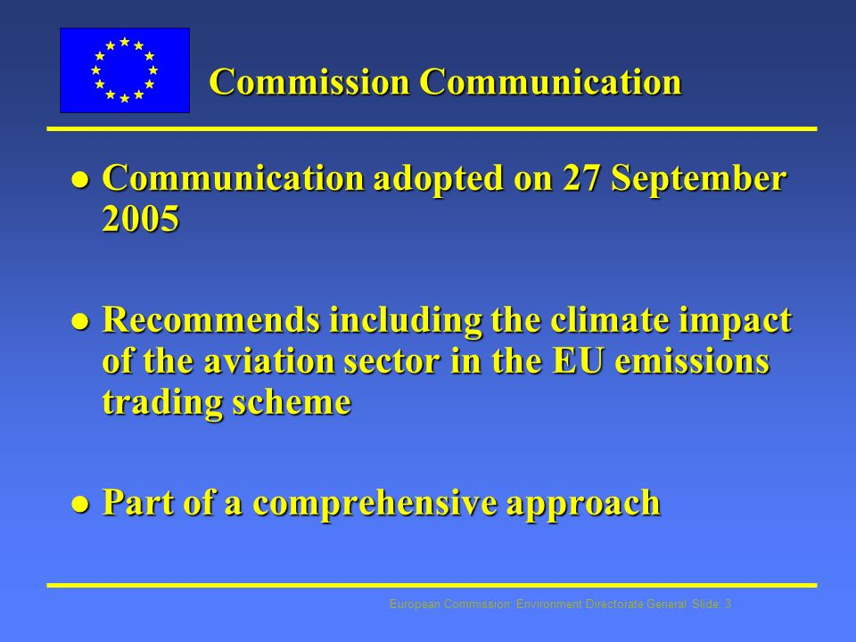 European Commission: Environment Directorate General Slide: 3 Commission Communication l Communication adopted on 27 September 2005 l Recommends including the climate impact of the aviation sector in the EU emissions trading scheme l Part of a comprehensive approach