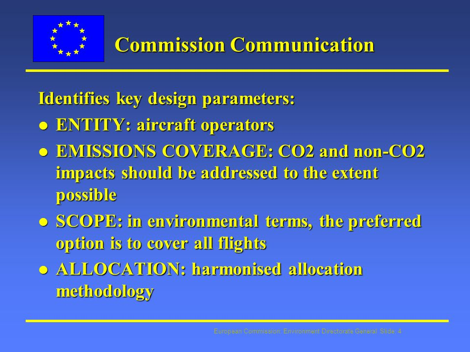 European Commission: Environment Directorate General Slide: 4 Commission Communication Identifies key design parameters: l ENTITY: aircraft operators l EMISSIONS COVERAGE: CO2 and non-CO2 impacts should be addressed to the extent possible l SCOPE: in environmental terms, the preferred option is to cover all flights l ALLOCATION: harmonised allocation methodology