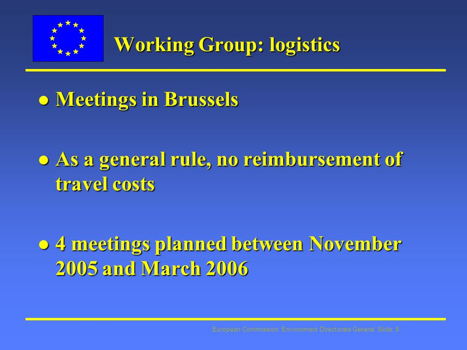 European Commission: Environment Directorate General Slide: 8 Working Group: logistics l Meetings in Brussels l As a general rule, no reimbursement of travel costs l 4 meetings planned between November 2005 and March 2006