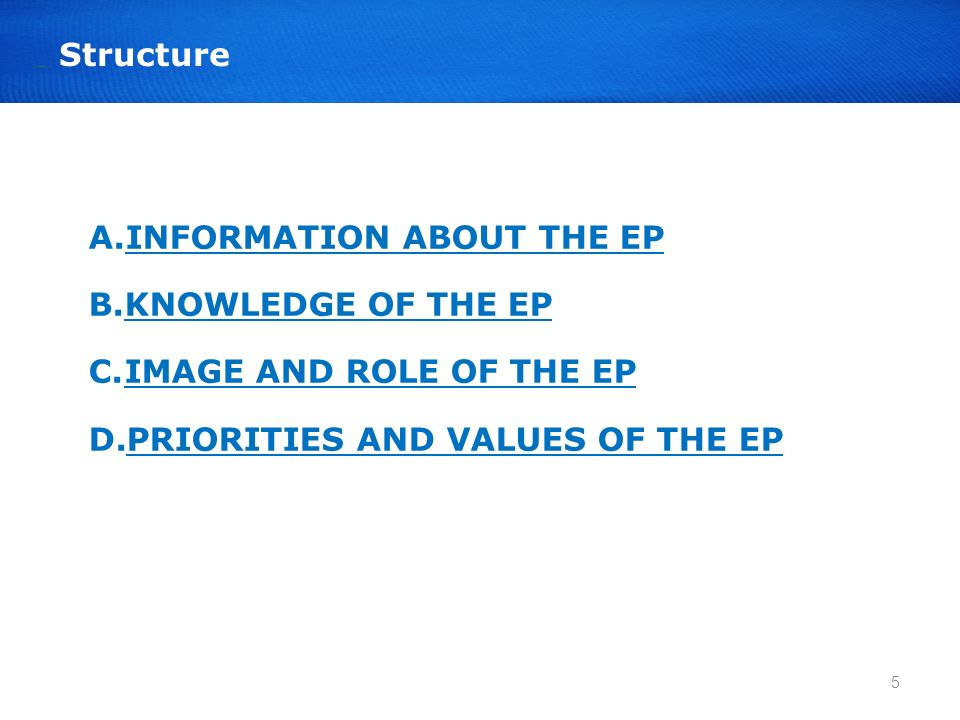 A.INFORMATION ABOUT THE EPINFORMATION B.KNOWLEDGE OF THE EP C.IMAGE AND ROLE OF THE EPIMAGE AND ROLE OF THE EP D.PRIORITIES AND VALUES OF THE EPPRIORITIES AND VALUES OF THE EP 5
