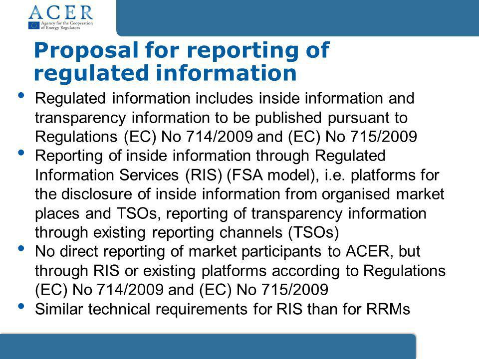 Proposal for reporting of regulated information Regulated information includes inside information and transparency information to be published pursuant to Regulations (EC) No 714/2009 and (EC) No 715/2009 Reporting of inside information through Regulated Information Services (RIS) (FSA model), i.e.