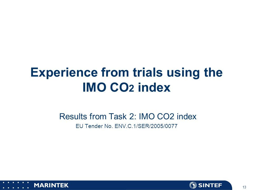 MARINTEK 13 Experience from trials using the IMO CO 2 index Results from Task 2: IMO CO2 index EU Tender No. ENV.C.1/SER/2005/0077