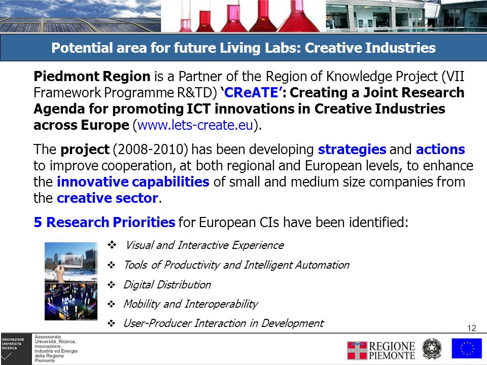 12 Potential area for future Living Labs: Creative Industries Piedmont Region is a Partner of the Region of Knowledge Project (VII Framework Programme R&TD) CReATE: Creating a Joint Research Agenda for promoting ICT innovations in Creative Industries across Europe (www.lets-create.eu).