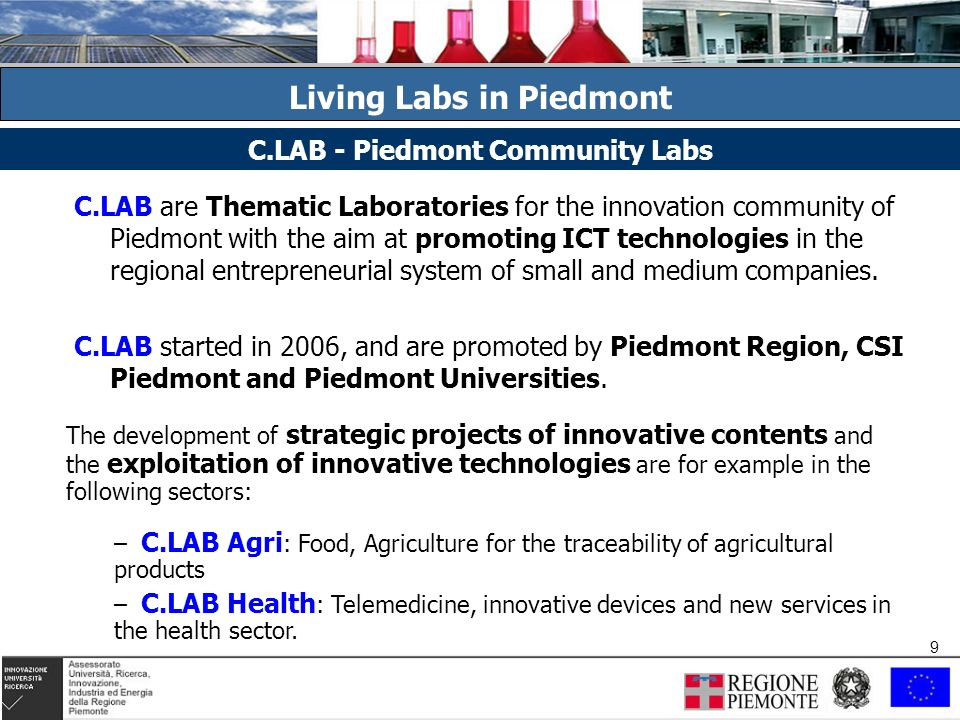 9 9 Living Labs in Piedmont C.LAB are Thematic Laboratories for the innovation community of Piedmont with the aim at promoting ICT technologies in the regional entrepreneurial system of small and medium companies.
