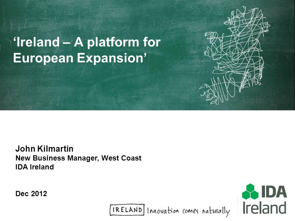 John Kilmartin New Business Manager, West Coast IDA Ireland Dec 2012 Ireland – A platform for European Expansion