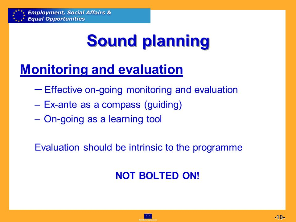 Commission européenne Sound planning Monitoring and evaluation –E–Effective on-going monitoring and evaluation –E–Ex-ante as a compass (guiding) –O–On-going as a learning tool Evaluation should be intrinsic to the programme NOT BOLTED ON!