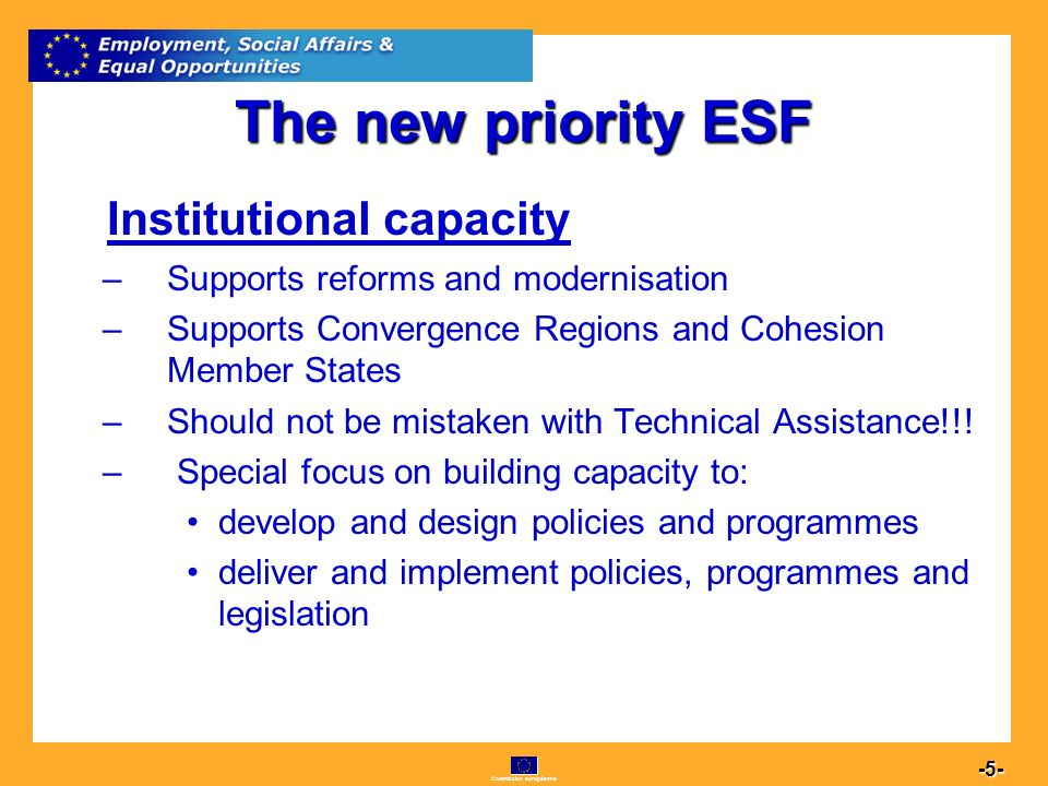 Commission européenne 5 -5- The new priority ESF Institutional capacity –Supports reforms and modernisation –Supports Convergence Regions and Cohesion Member States –Should not be mistaken with Technical Assistance!!.