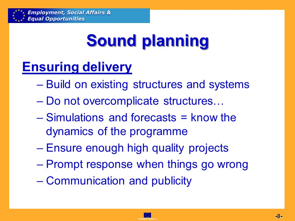 Commission européenne 8 -8- Sound planning Ensuring delivery –B–Build on existing structures and systems –D–Do not overcomplicate structures… –S–Simulations and forecasts = know the dynamics of the programme –E–Ensure enough high quality projects –P–Prompt response when things go wrong –C–Communication and publicity