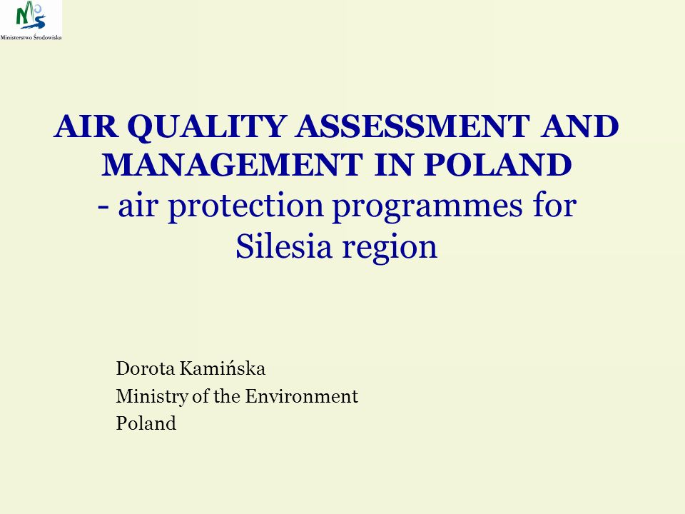 AIR QUALITY ASSESSMENT AND MANAGEMENT IN POLAND - air protection programmes for Silesia region Dorota Kamińska Ministry of the Environment Poland