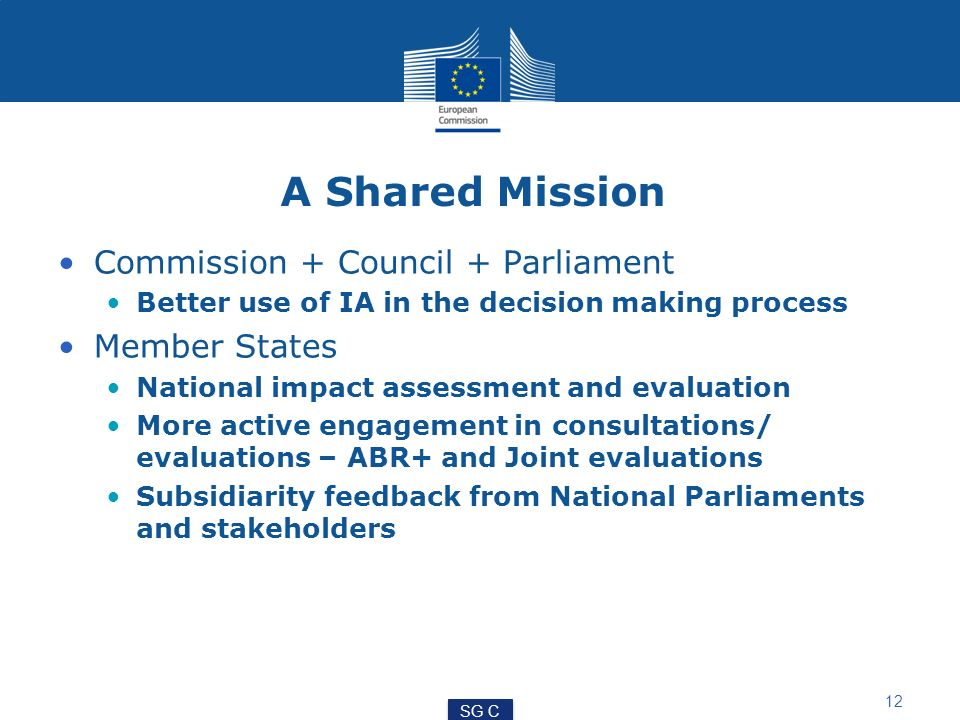 A Shared Mission Commission + Council + Parliament Better use of IA in the decision making process Member States National impact assessment and evalua