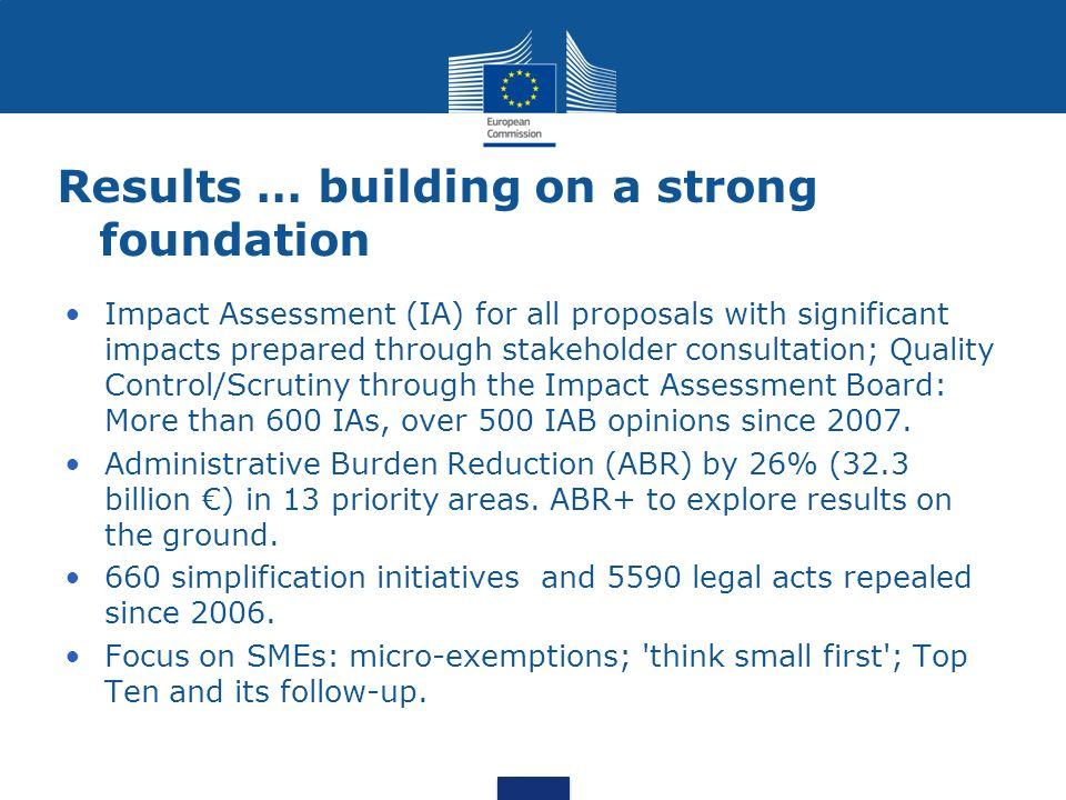 Results … building on a strong foundation Impact Assessment (IA) for all proposals with significant impacts prepared through stakeholder consultation; Quality Control/Scrutiny through the Impact Assessment Board: More than 600 IAs, over 500 IAB opinions since 2007.