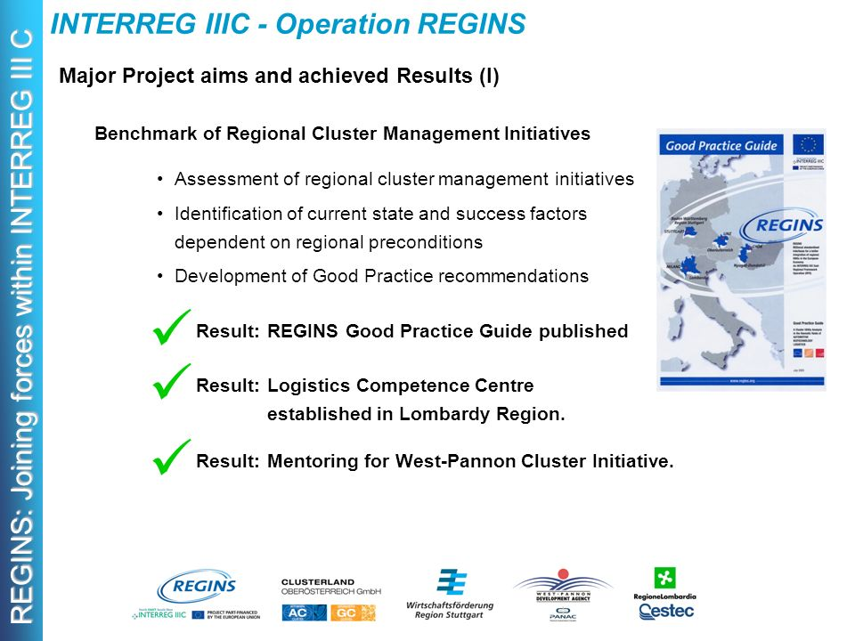 REGINS: Joining forces within INTERREG III C INTERREG IIIC - Operation REGINS Major Project aims and achieved Results (I) Benchmark of Regional Cluster Management Initiatives Assessment of regional cluster management initiatives Identification of current state and success factors dependent on regional preconditions Development of Good Practice recommendations Result:REGINS Good Practice Guide published Result:Logistics Competence Centre established in Lombardy Region.