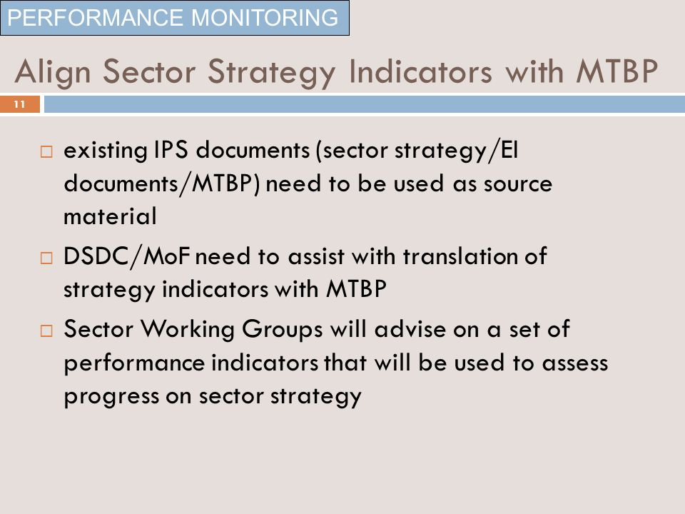 Align Sector Strategy Indicators with MTBP existing IPS documents (sector strategy/EI documents/MTBP) need to be used as source material DSDC/MoF need to assist with translation of strategy indicators with MTBP Sector Working Groups will advise on a set of performance indicators that will be used to assess progress on sector strategy PERFORMANCE MONITORING 11