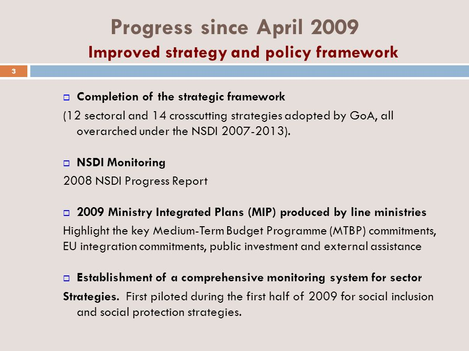 Progress since April 2009 Improved strategy and policy framework Completion of the strategic framework (12 sectoral and 14 crosscutting strategies adopted by GoA, all overarched under the NSDI 2007-2013).