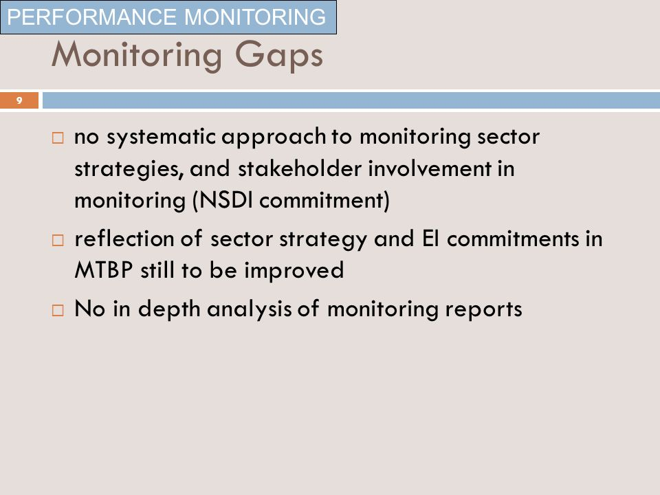 Monitoring Gaps no systematic approach to monitoring sector strategies, and stakeholder involvement in monitoring (NSDI commitment) reflection of sector strategy and EI commitments in MTBP still to be improved No in depth analysis of monitoring reports PERFORMANCE MONITORING 9