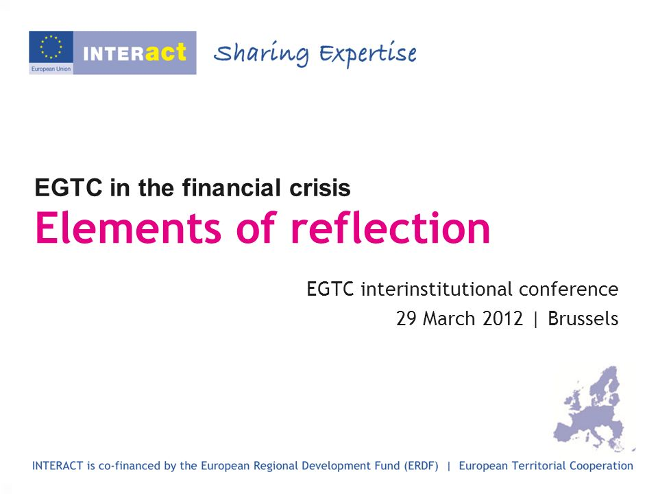 EGTC in the financial crisis Elements of reflection EGTC interinstitutional conference 29 March 2012 | Brussels