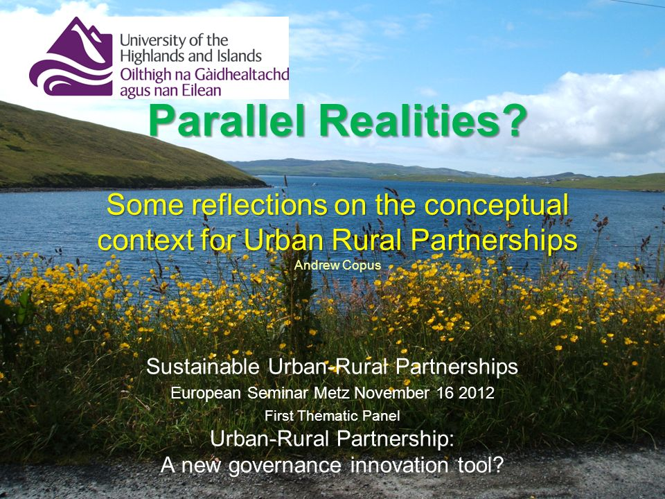 Parallel Realities? Some reflections on the conceptual context for Urban Rural Partnerships Parallel Realities? Some reflections on the conceptual con