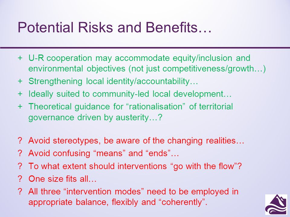 Potential Risks and Benefits… +U-R cooperation may accommodate equity/inclusion and environmental objectives (not just competitiveness/growth…) +Strengthening local identity/accountability… +Ideally suited to community-led local development… +Theoretical guidance for rationalisation of territorial governance driven by austerity….