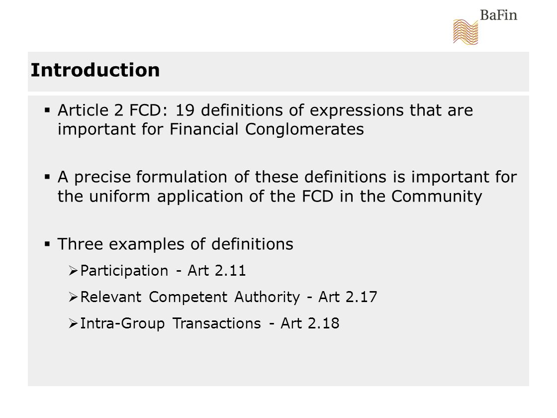 Introduction Article 2 FCD: 19 definitions of expressions that are important for Financial Conglomerates A precise formulation of these definitions is important for the uniform application of the FCD in the Community Three examples of definitions Participation - Art 2.11 Relevant Competent Authority - Art 2.17 Intra-Group Transactions - Art 2.18