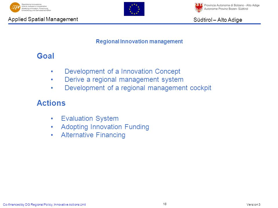 Version 3 Südtirol – Alto Adige Applied Spatial Management Co-financed by DG Regional Policy, Innovative Actions Unit 18 Regional Innovation management Goal Development of a Innovation Concept Derive a regional management system Development of a regional management cockpit Actions Evaluation System Adopting Innovation Funding Alternative Financing