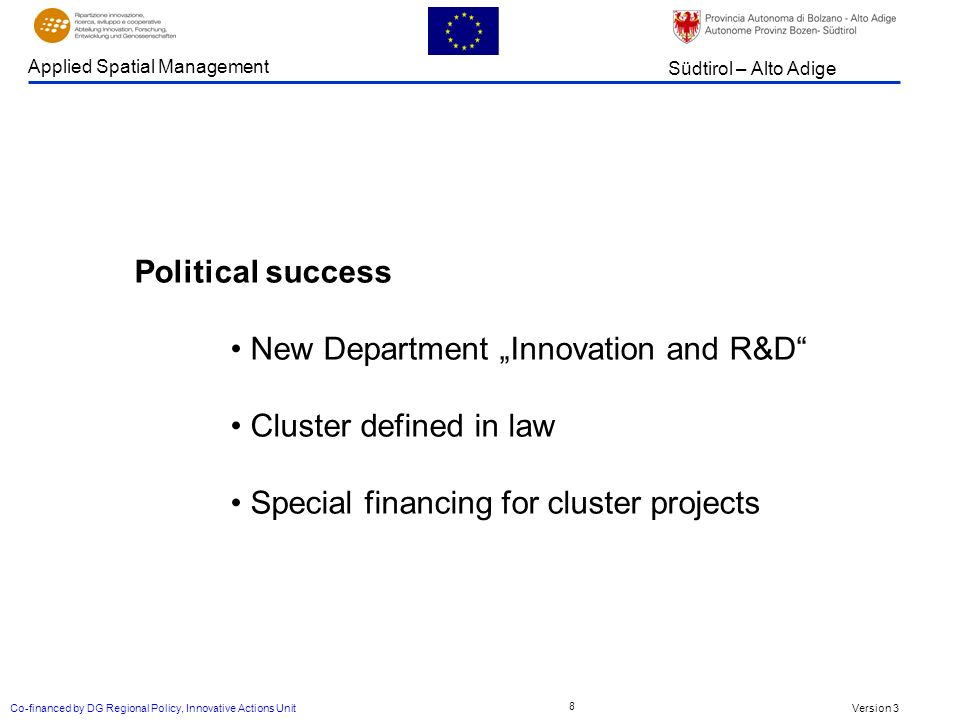 Version 3 Südtirol – Alto Adige Applied Spatial Management Co-financed by DG Regional Policy, Innovative Actions Unit 8 Political success New Department Innovation and R&D Cluster defined in law Special financing for cluster projects