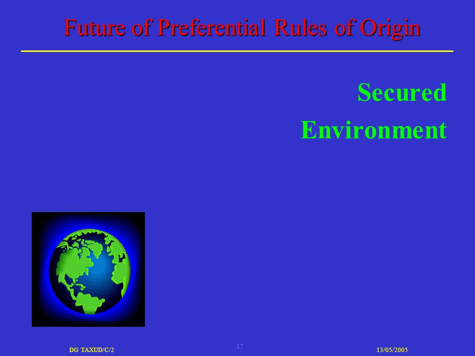 17 DG TAXUD/C/213/05/2005 Future of Preferential Rules of Origin Secured Environment