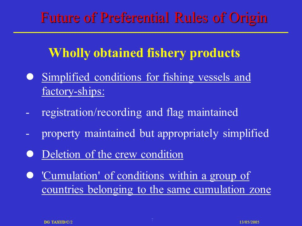 7 DG TAXUD/C/213/05/2005 Future of Preferential Rules of Origin Simplified conditions for fishing vessels and factory-ships: -registration/recording and flag maintained -property maintained but appropriately simplified Deletion of the crew condition Cumulation of conditions within a group of countries belonging to the same cumulation zone Wholly obtained fishery products