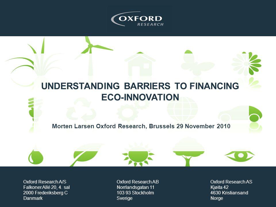 UNDERSTANDING BARRIERS TO FINANCING ECO-INNOVATION Morten Larsen Oxford Research, Brussels 29 November 2010 Oxford Research A/S Falkoner Allé 20, 4.