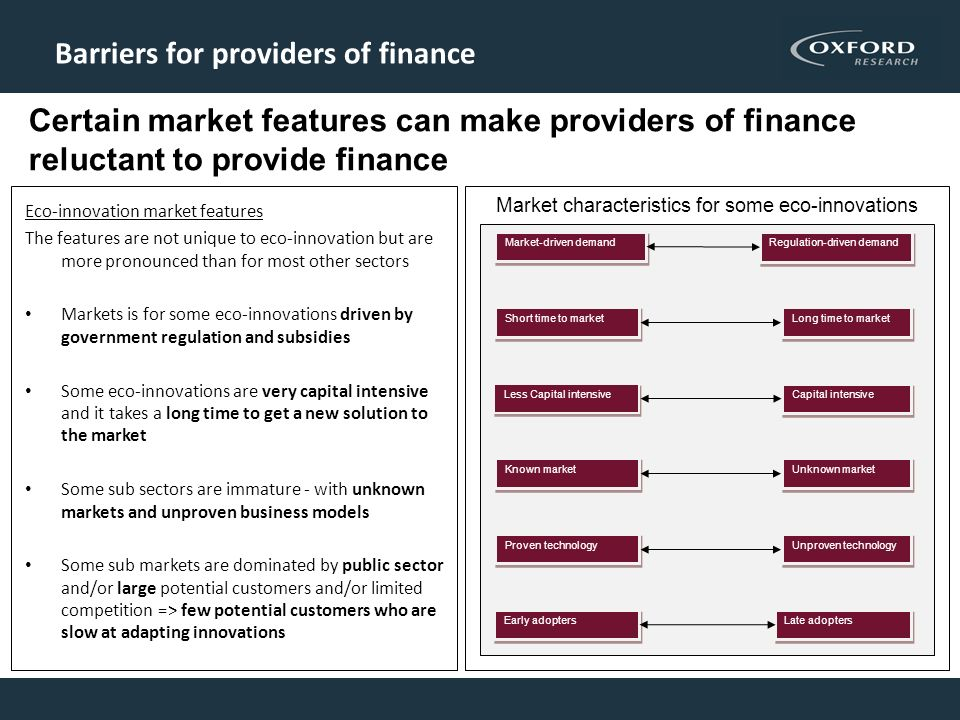 Barriers for providers of finance Eco-innovation market features The features are not unique to eco-innovation but are more pronounced than for most other sectors Markets is for some eco-innovations driven by government regulation and subsidies Some eco-innovations are very capital intensive and it takes a long time to get a new solution to the market Some sub sectors are immature - with unknown markets and unproven business models Some sub markets are dominated by public sector and/or large potential customers and/or limited competition => few potential customers who are slow at adapting innovations Capital intensive Less Capital intensive Short time to market Long time to market Regulation-driven demand Market-driven demand Unknown market Known market Unproven technology Proven technology Late adopters Early adopters Market characteristics for some eco-innovations Certain market features can make providers of finance reluctant to provide finance