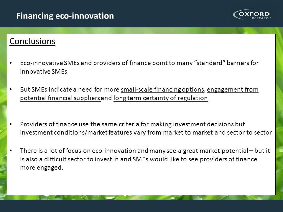 Financing eco-innovation Conclusions Eco-innovative SMEs and providers of finance point to many standard barriers for innovative SMEs But SMEs indicat