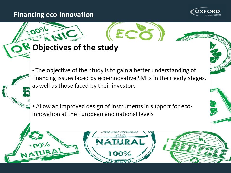 Financing eco-innovation Objectives of the study The objective of the study is to gain a better understanding of financing issues faced by eco-innovative SMEs in their early stages, as well as those faced by their investors Allow an improved design of instruments in support for eco- innovation at the European and national levels