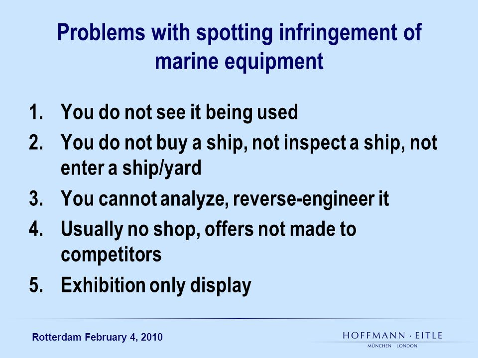 Rotterdam February 4, 2010 Problems with spotting infringement of marine equipment 1.You do not see it being used 2.You do not buy a ship, not inspect a ship, not enter a ship/yard 3.You cannot analyze, reverse-engineer it 4.Usually no shop, offers not made to competitors 5.Exhibition only display