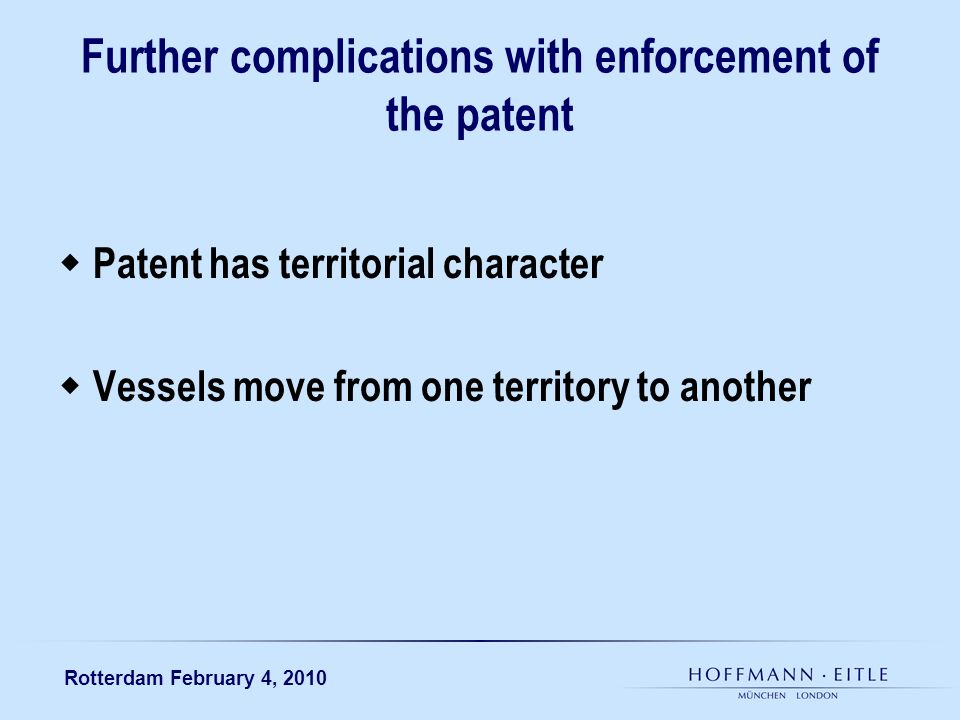 Rotterdam February 4, 2010 Further complications with enforcement of the patent Patent has territorial character Vessels move from one territory to an