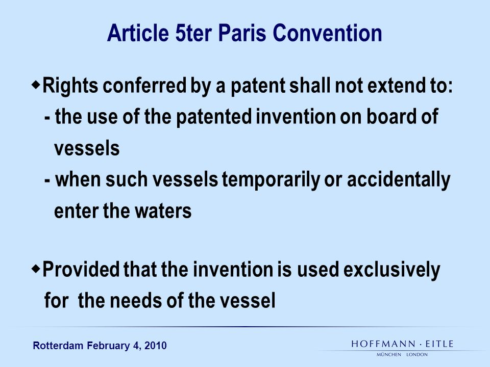 Rotterdam February 4, 2010 Article 5ter Paris Convention Rights conferred by a patent shall not extend to: - the use of the patented invention on board of vessels - when such vessels temporarily or accidentally enter the waters Provided that the invention is used exclusively for the needs of the vessel