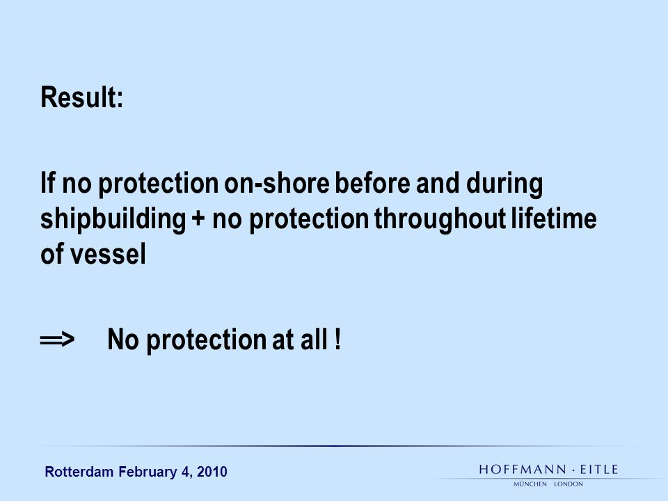 Rotterdam February 4, 2010 Result: If no protection on-shore before and during shipbuilding + no protection throughout lifetime of vessel >No protection at all !
