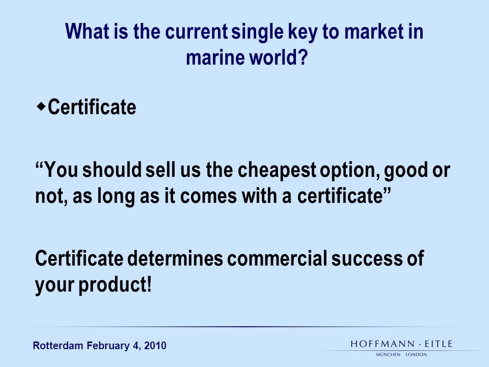 Rotterdam February 4, 2010 What is the current single key to market in marine world? Certificate You should sell us the cheapest option, good or not,