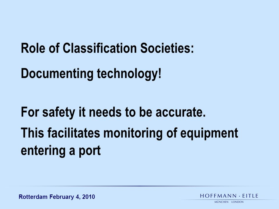 Rotterdam February 4, 2010 Role of Classification Societies: Documenting technology! For safety it needs to be accurate. This facilitates monitoring o